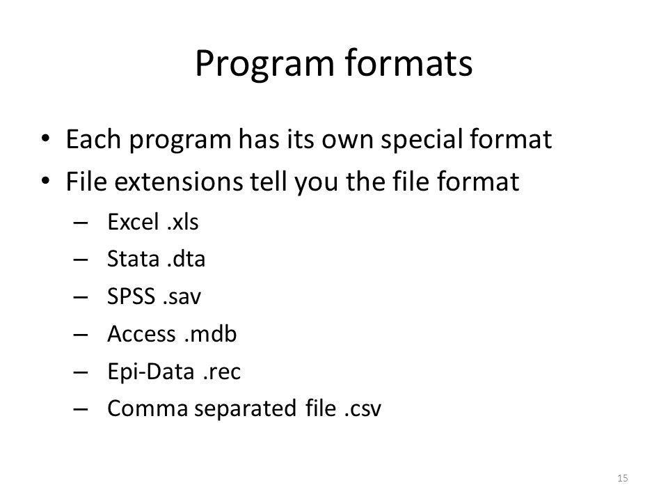 15 Program formats Each program has its own special format File extensions tell you the file format – Excel.xls – Stata.dta – SPSS.sav – Access.mdb –
