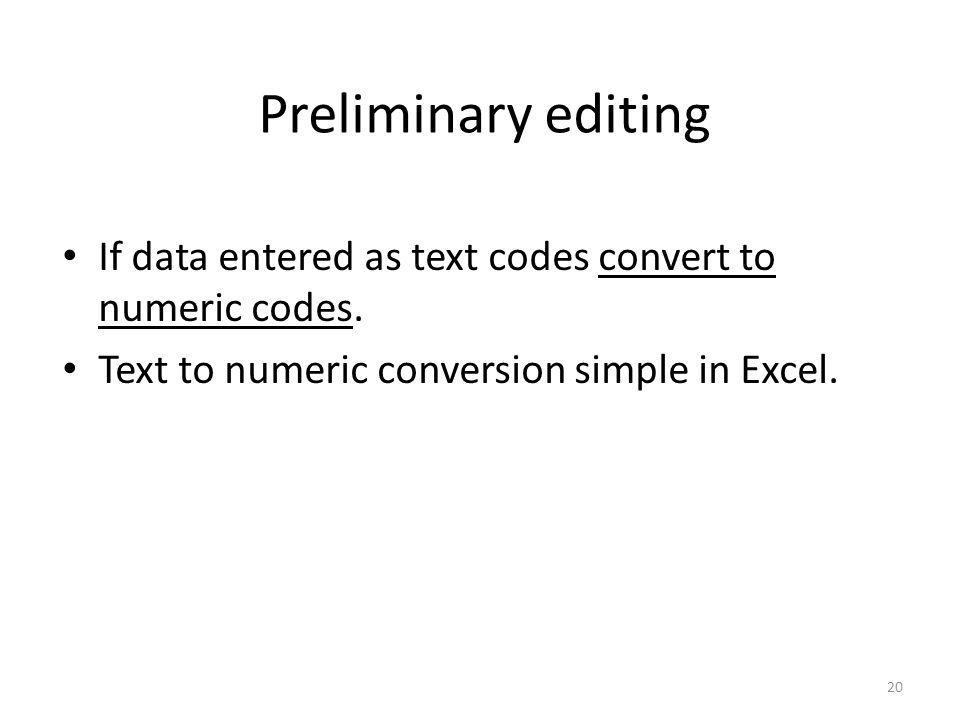 20 Preliminary editing If data entered as text codes convert to numeric codes. Text to numeric conversion simple in Excel.