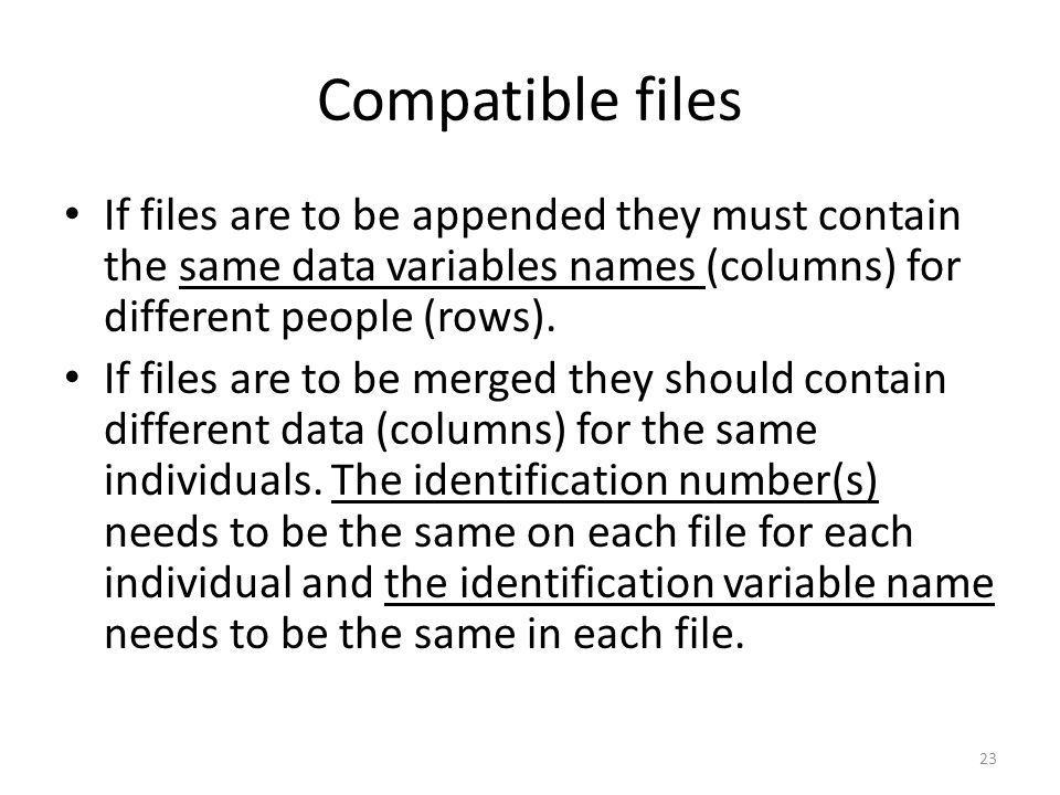 23 Compatible files If files are to be appended they must contain the same data variables names (columns) for different people (rows). If files are to