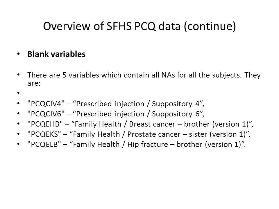Overview of SFHS PCQ data (continue) Blank variables There are 5 variables which contain all NAs for all the subjects. They are: