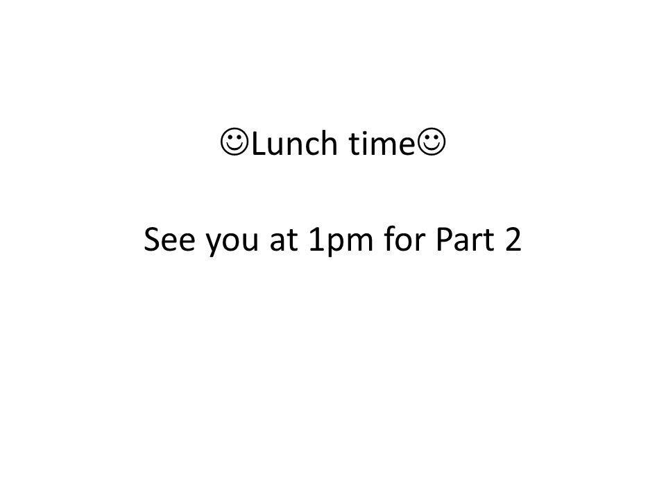 Lunch time See you at 1pm for Part 2