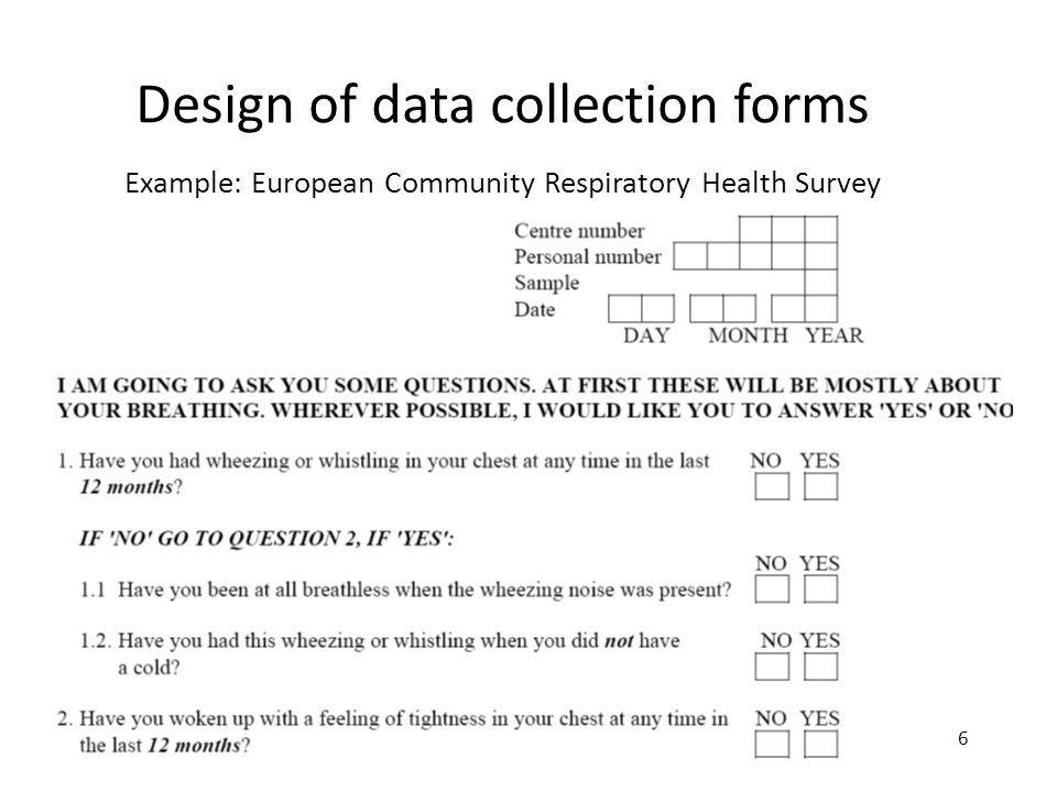 5 Design of data collection forms Example: European Community Respiratory Health Survey 6