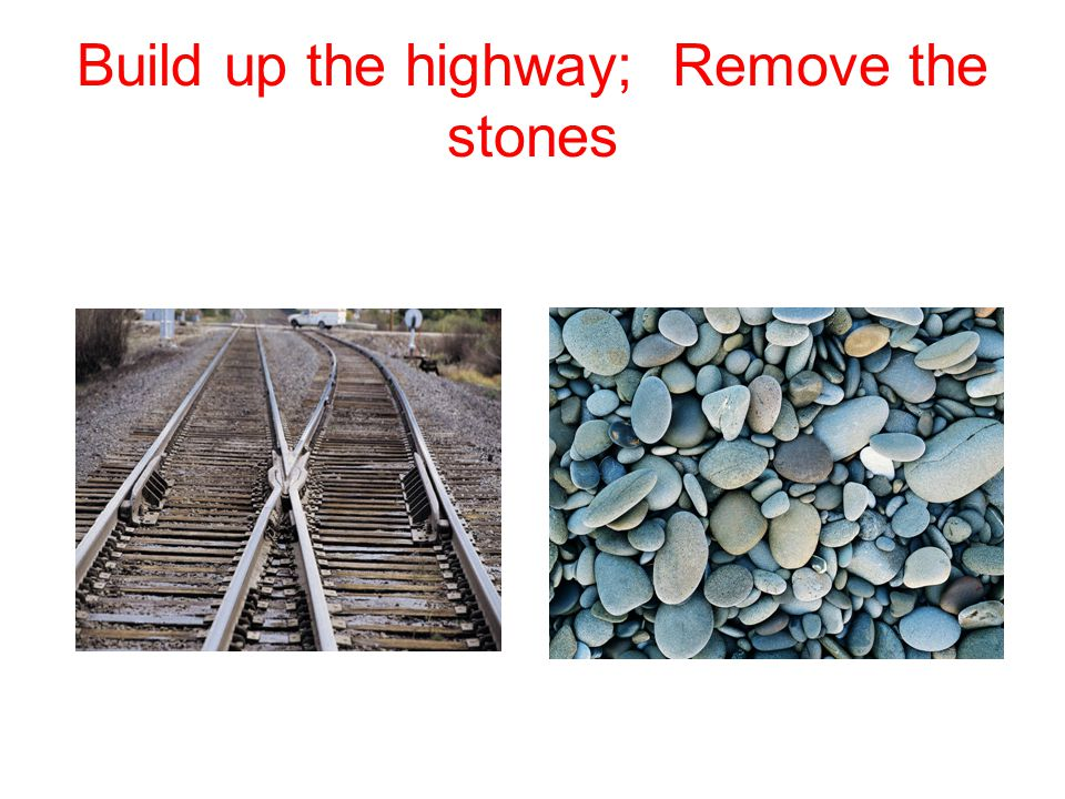 Build up the highway; Remove the stones