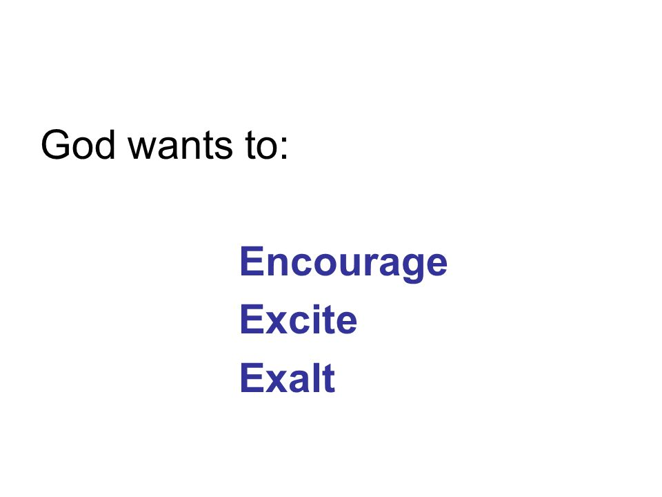 God wants to: Encourage Excite Exalt