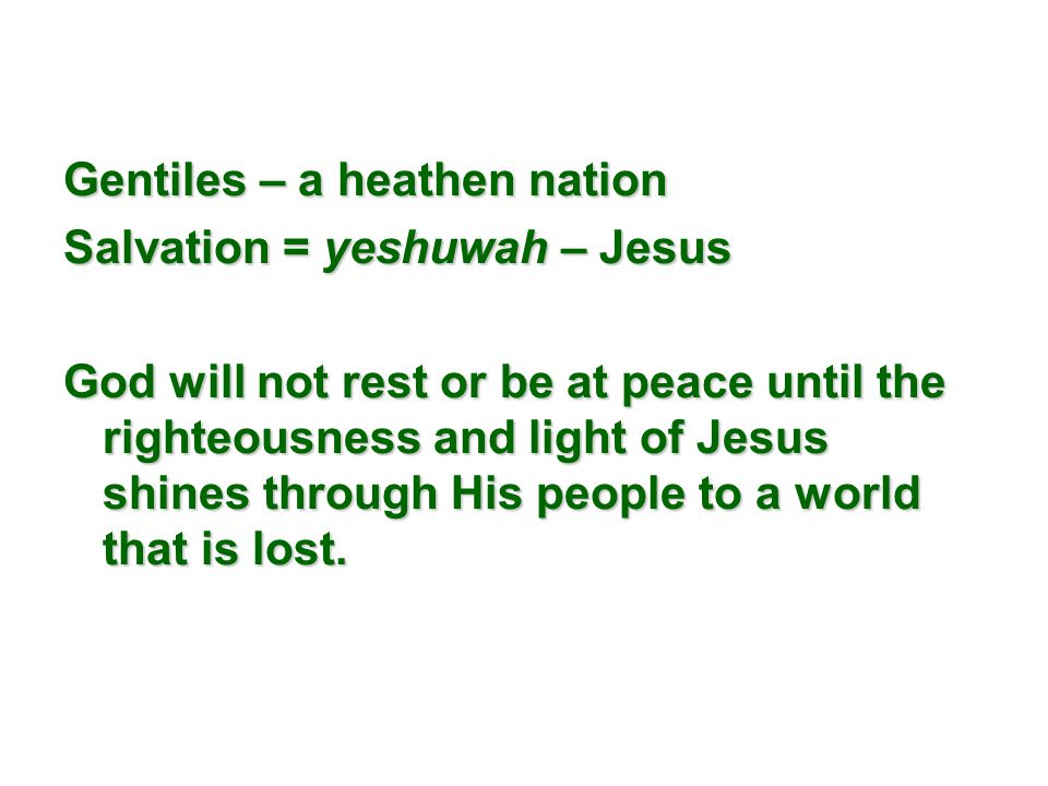 Gentiles – a heathen nation Salvation = yeshuwah – Jesus God will not rest or be at peace until the righteousness and light of Jesus shines through His people to a world that is lost.