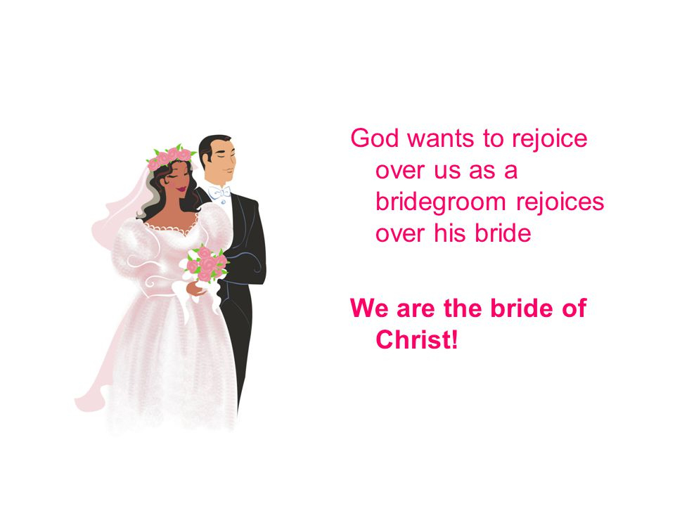 God wants to rejoice over us as a bridegroom rejoices over his bride We are the bride of Christ!