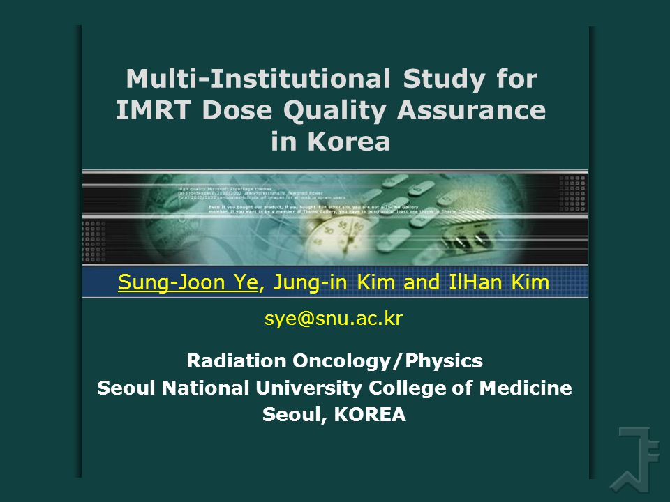 Multi-Institutional Study for IMRT Dose Quality Assurance in Korea Sung-Joon Ye, Jung-in Kim and IlHan Kim sye@snu.ac.kr Radiation Oncology/Physics Seoul National University College of Medicine Seoul, KOREA