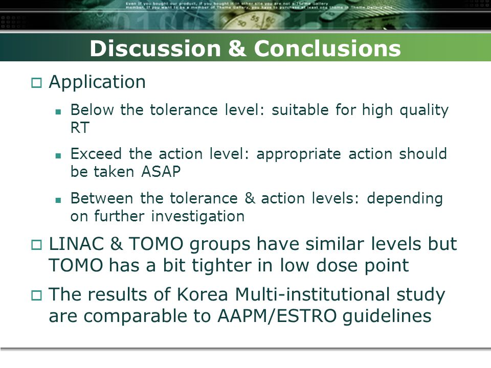 Discussion & Conclusions  Application Below the tolerance level: suitable for high quality RT Exceed the action level: appropriate action should be taken ASAP Between the tolerance & action levels: depending on further investigation  LINAC & TOMO groups have similar levels but TOMO has a bit tighter in low dose point  The results of Korea Multi-institutional study are comparable to AAPM/ESTRO guidelines