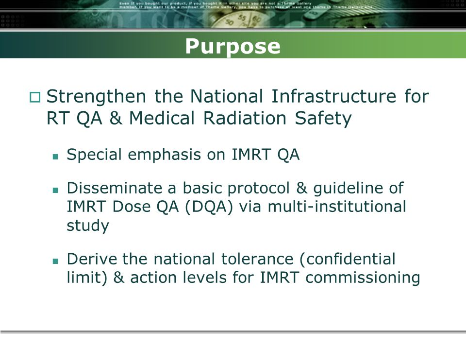 Purpose  Strengthen the National Infrastructure for RT QA & Medical Radiation Safety Special emphasis on IMRT QA Disseminate a basic protocol & guideline of IMRT Dose QA (DQA) via multi-institutional study Derive the national tolerance (confidential limit) & action levels for IMRT commissioning