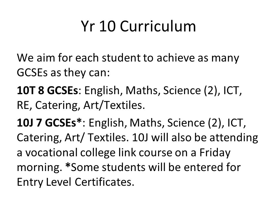 Yr 10 Curriculum We aim for each student to achieve as many GCSEs as they can: 10T 8 GCSEs: English, Maths, Science (2), ICT, RE, Catering, Art/Textil