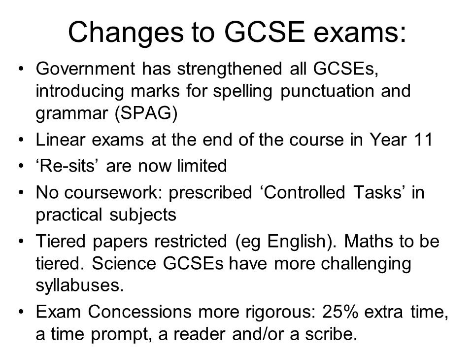 Changes to GCSE exams: Government has strengthened all GCSEs, introducing marks for spelling punctuation and grammar (SPAG) Linear exams at the end of the course in Year 11 'Re-sits' are now limited No coursework: prescribed 'Controlled Tasks' in practical subjects Tiered papers restricted (eg English).
