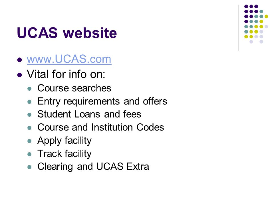 UCAS website www.UCAS.com Vital for info on: Course searches Entry requirements and offers Student Loans and fees Course and Institution Codes Apply facility Track facility Clearing and UCAS Extra