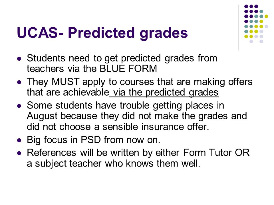 UCAS- Predicted grades Students need to get predicted grades from teachers via the BLUE FORM They MUST apply to courses that are making offers that are achievable via the predicted grades Some students have trouble getting places in August because they did not make the grades and did not choose a sensible insurance offer.