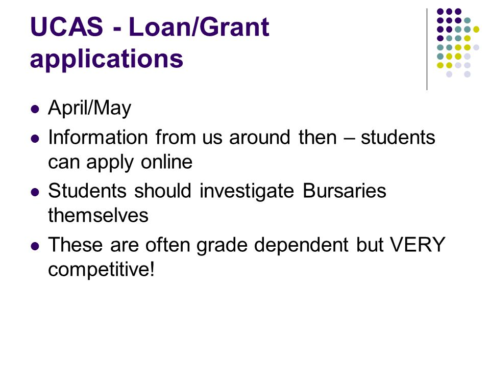 UCAS - Loan/Grant applications April/May Information from us around then – students can apply online Students should investigate Bursaries themselves These are often grade dependent but VERY competitive!