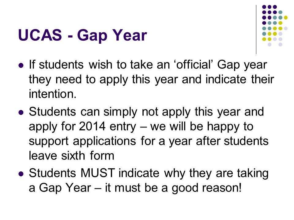 UCAS - Gap Year If students wish to take an 'official' Gap year they need to apply this year and indicate their intention.