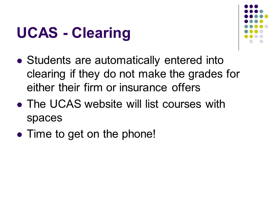 UCAS - Clearing Students are automatically entered into clearing if they do not make the grades for either their firm or insurance offers The UCAS website will list courses with spaces Time to get on the phone!
