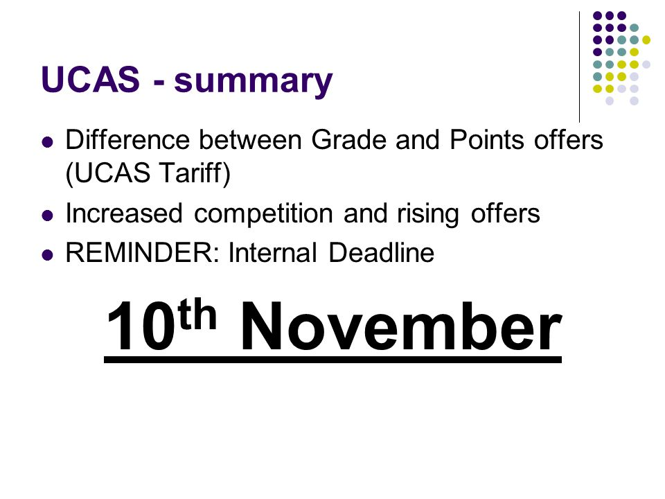 UCAS - summary Difference between Grade and Points offers (UCAS Tariff) Increased competition and rising offers REMINDER: Internal Deadline 10 th November