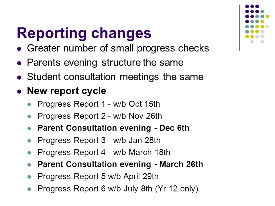 Reporting changes Greater number of small progress checks Parents evening structure the same Student consultation meetings the same New report cycle Progress Report 1 - w/b Oct 15th Progress Report 2 - w/b Nov 26th Parent Consultation evening - Dec 6th Progress Report 3 - w/b Jan 28th Progress Report 4 - w/b March 18th Parent Consultation evening - March 26th Progress Report 5 w/b April 29th Progress Report 6 w/b July 8th (Yr 12 only)