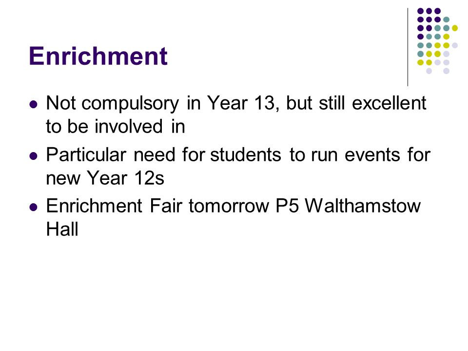 Enrichment Not compulsory in Year 13, but still excellent to be involved in Particular need for students to run events for new Year 12s Enrichment Fair tomorrow P5 Walthamstow Hall