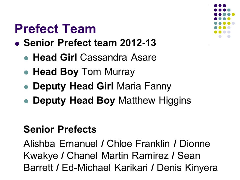 Prefect Team Senior Prefect team 2012-13 Head Girl Cassandra Asare Head Boy Tom Murray Deputy Head Girl Maria Fanny Deputy Head Boy Matthew Higgins Senior Prefects Alishba Emanuel / Chloe Franklin / Dionne Kwakye / Chanel Martin Ramirez / Sean Barrett / Ed-Michael Karikari / Denis Kinyera