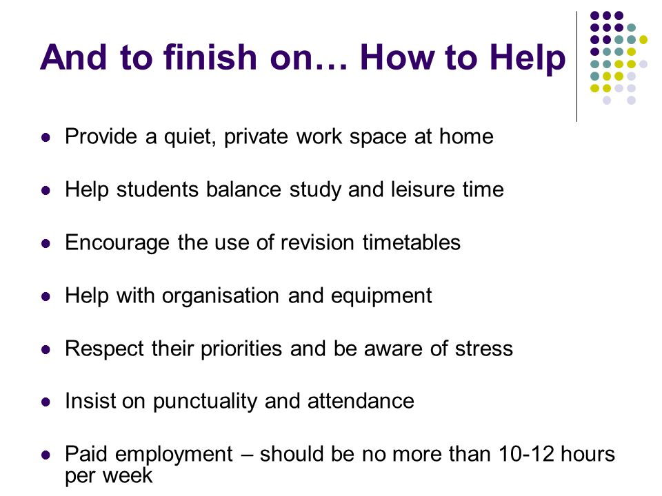 And to finish on… How to Help Provide a quiet, private work space at home Help students balance study and leisure time Encourage the use of revision timetables Help with organisation and equipment Respect their priorities and be aware of stress Insist on punctuality and attendance Paid employment – should be no more than hours per week