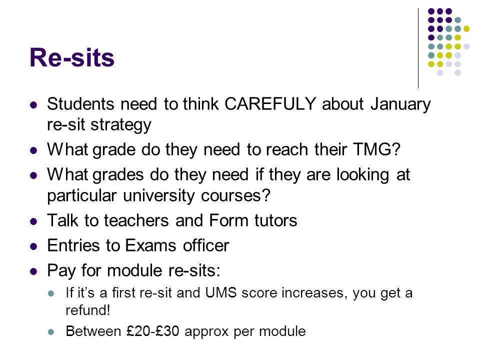 Re-sits Students need to think CAREFULY about January re-sit strategy What grade do they need to reach their TMG.