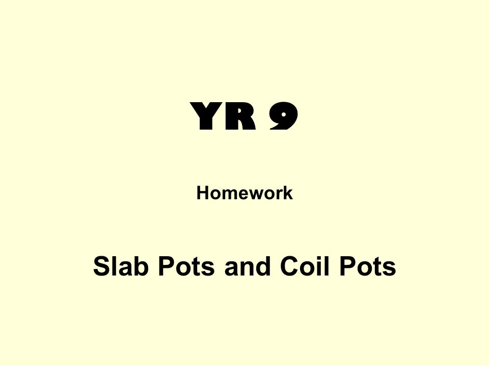 YR 9 Homework Slab Pots and Coil Pots