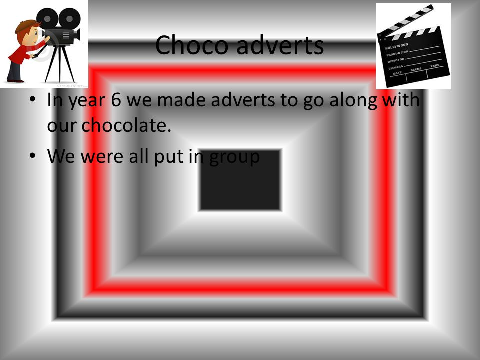 Choco adverts In year 6 we made adverts to go along with our chocolate. We were all put in group