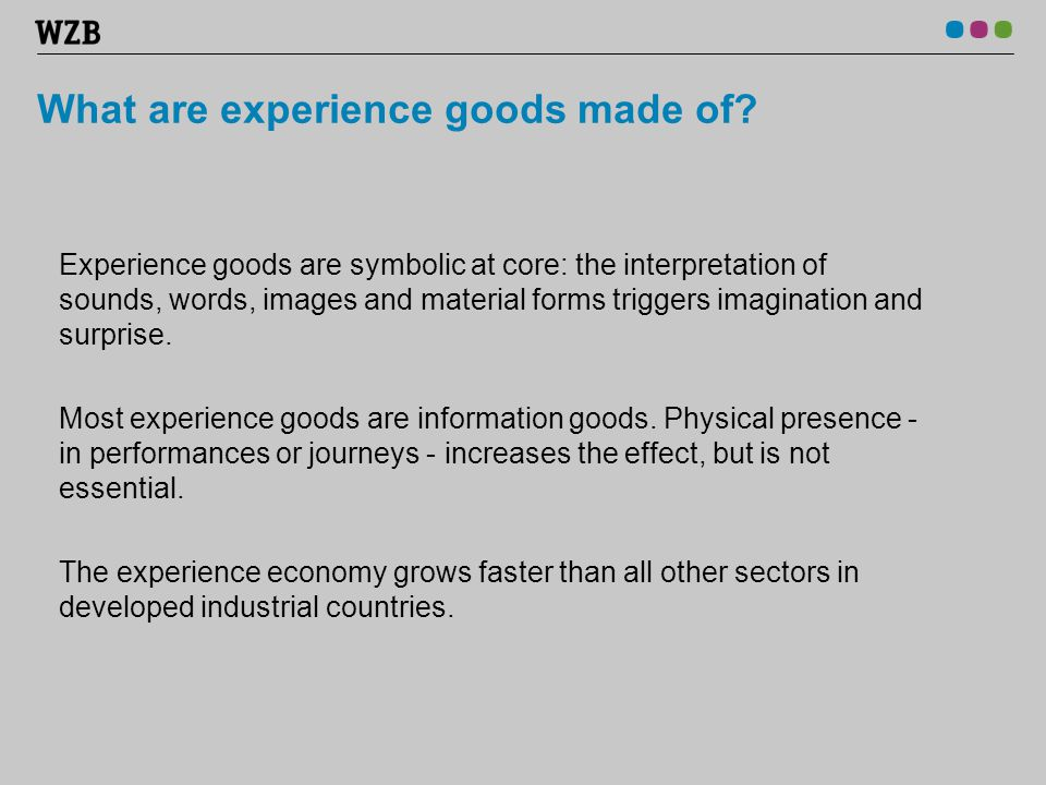 What are experience goods made of? Experience goods are symbolic at core: the interpretation of sounds, words, images and material forms triggers imag