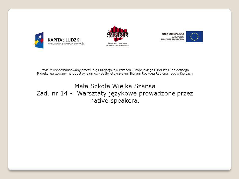 Projekt współfinansowany przez Unię Europejską w ramach Europejskiego Funduszu Społecznego Projekt realizowany na podstawie umowy ze Świętokrzyskim Biurem Rozwoju Regionalnego w Kielcach Mała Szkoła Wielka Szansa Zad.