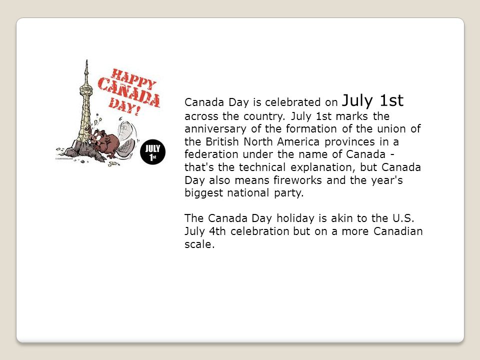 Canada Day is celebrated on July 1st across the country. July 1st marks the anniversary of the formation of the union of the British North America pro
