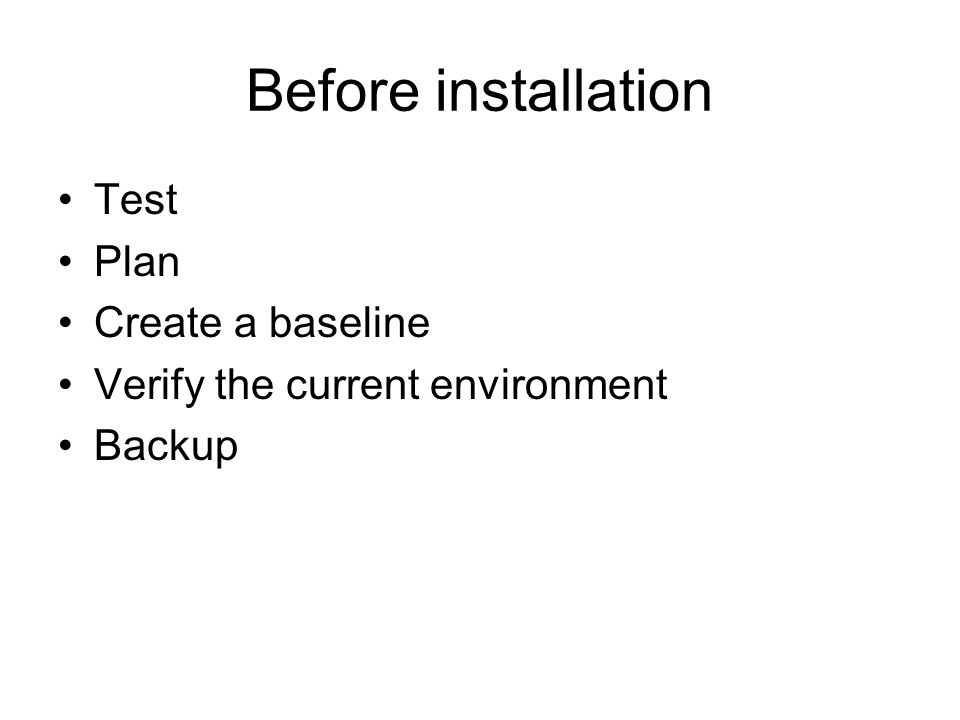 Before installation Test Plan Create a baseline Verify the current environment Backup