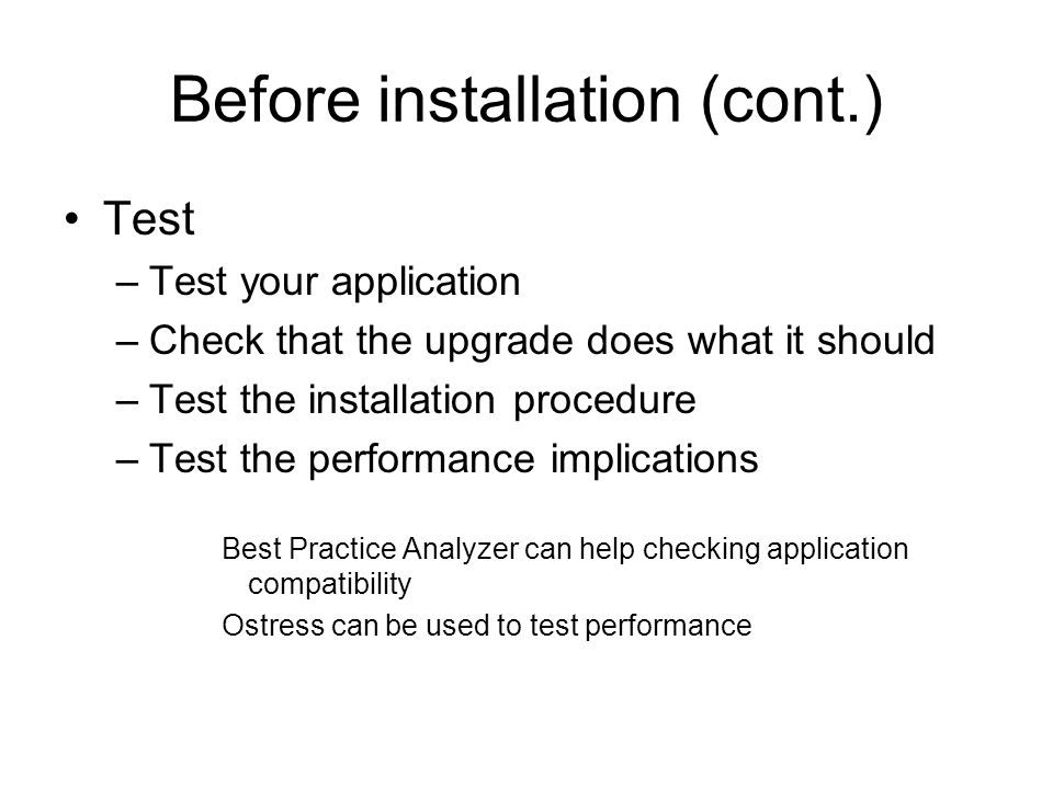 Before installation (cont.) Test –Test your application –Check that the upgrade does what it should –Test the installation procedure –Test the performance implications Best Practice Analyzer can help checking application compatibility Ostress can be used to test performance