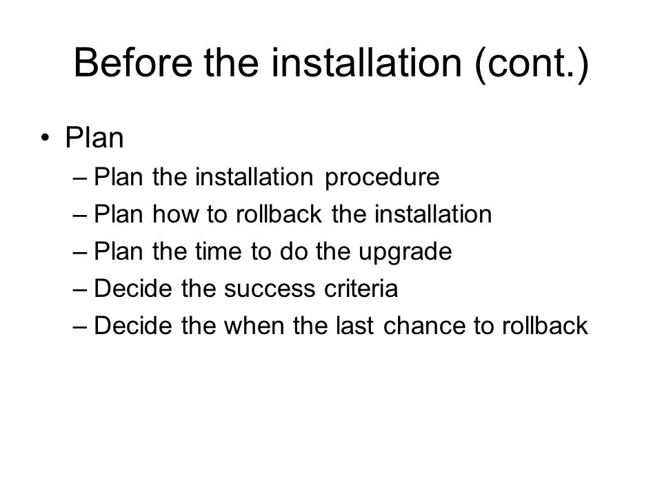 Before the installation (cont.) Plan –Plan the installation procedure –Plan how to rollback the installation –Plan the time to do the upgrade –Decide the success criteria –Decide the when the last chance to rollback