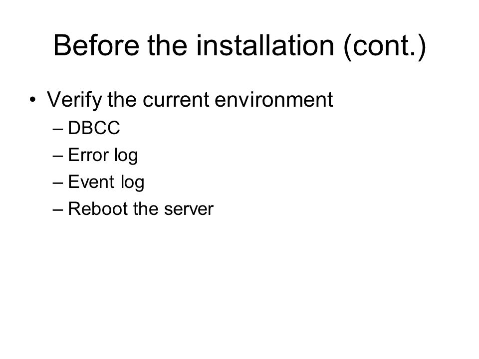 Before the installation (cont.) Verify the current environment –DBCC –Error log –Event log –Reboot the server