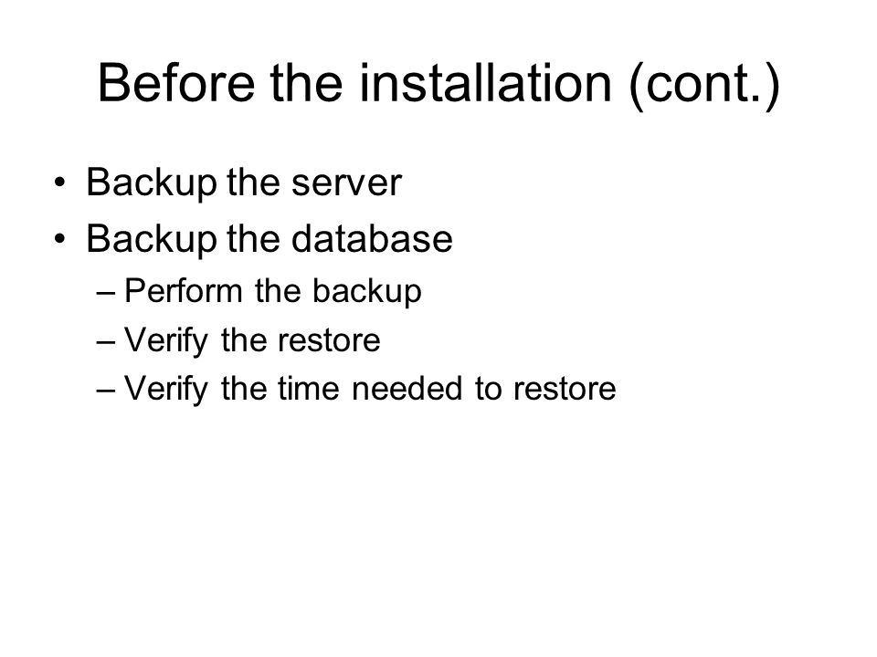 Before the installation (cont.) Backup the server Backup the database –Perform the backup –Verify the restore –Verify the time needed to restore
