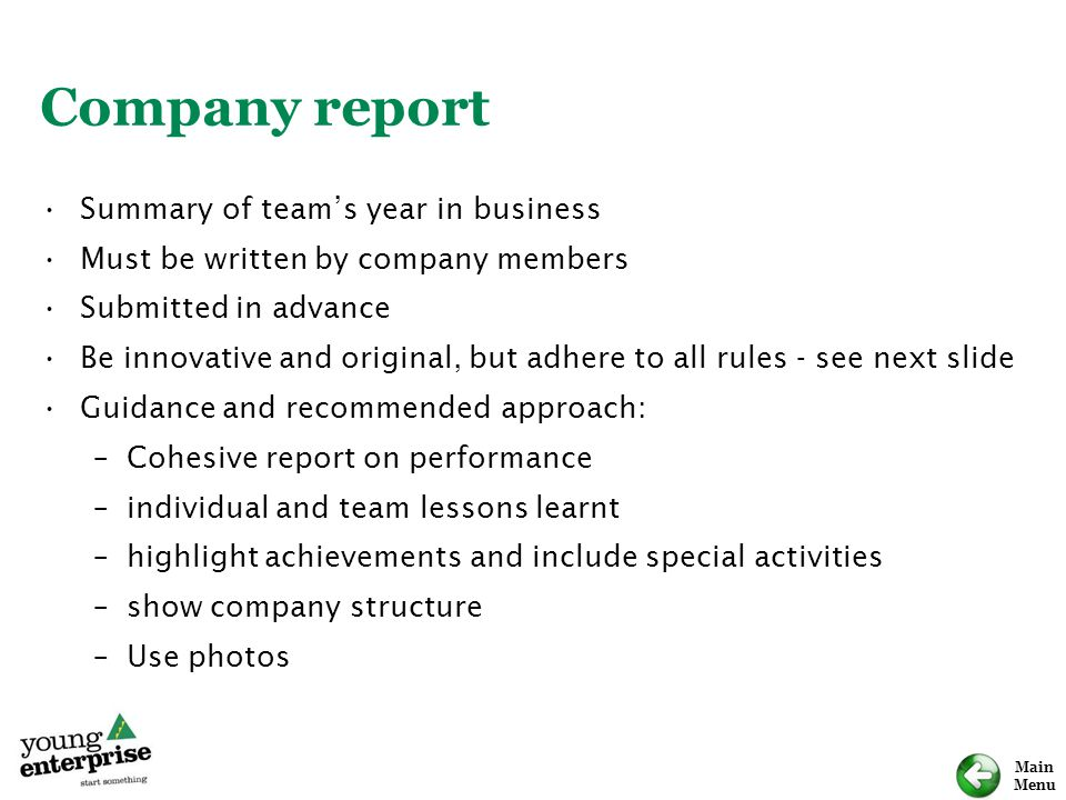 Main Menu Company report Summary of team's year in business Must be written by company members Submitted in advance Be innovative and original, but ad