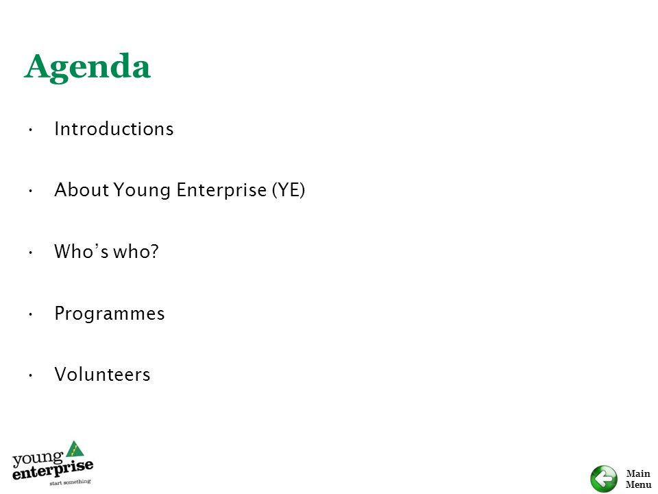 Main Menu Agenda Introductions About Young Enterprise (YE) Who's who? Programmes Volunteers