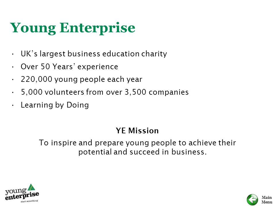 Main Menu Young Enterprise UK's largest business education charity Over 50 Years' experience 220,000 young people each year 5,000 volunteers from over