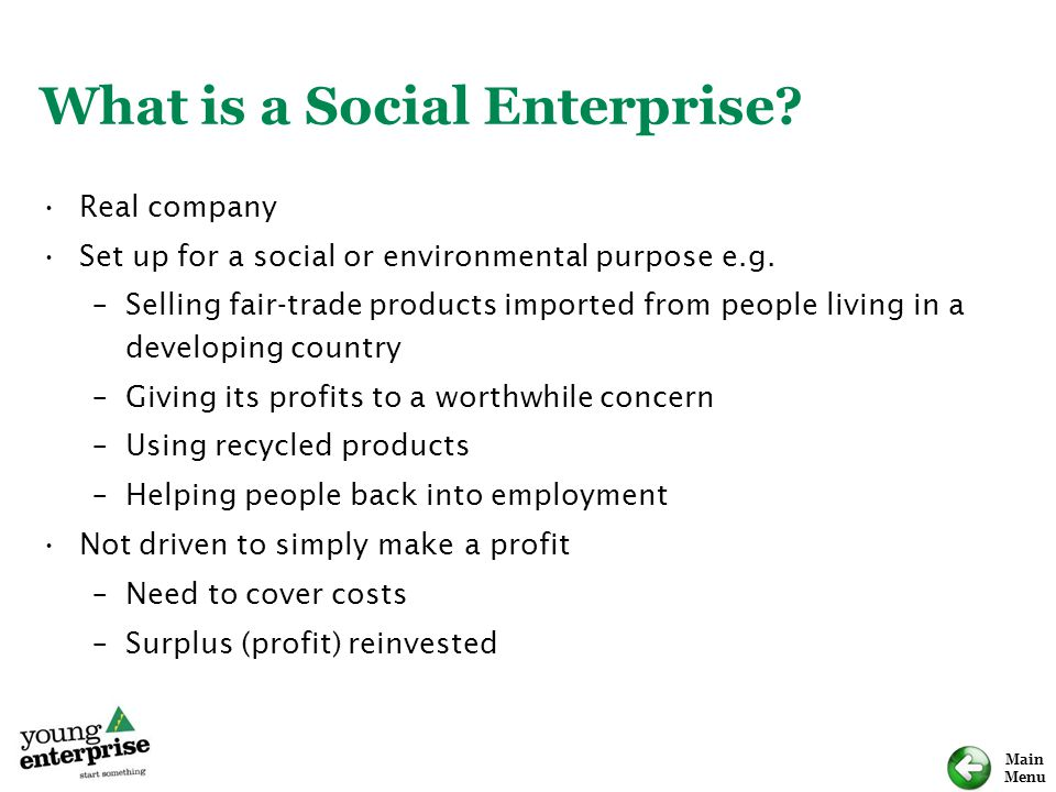 Main Menu What is a Social Enterprise? Real company Set up for a social or environmental purpose e.g. –Selling fair-trade products imported from peopl