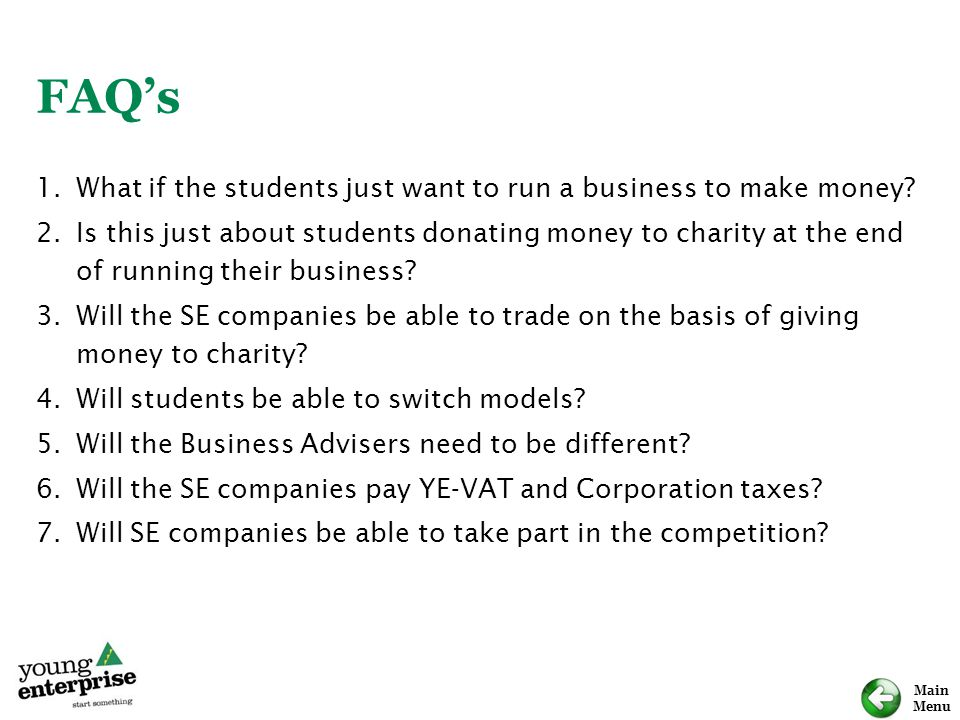 Main Menu FAQ's 1.What if the students just want to run a business to make money? 2.Is this just about students donating money to charity at the end o