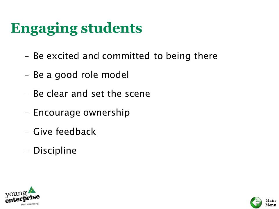 Main Menu Engaging students –Be excited and committed to being there –Be a good role model –Be clear and set the scene –Encourage ownership –Give feed