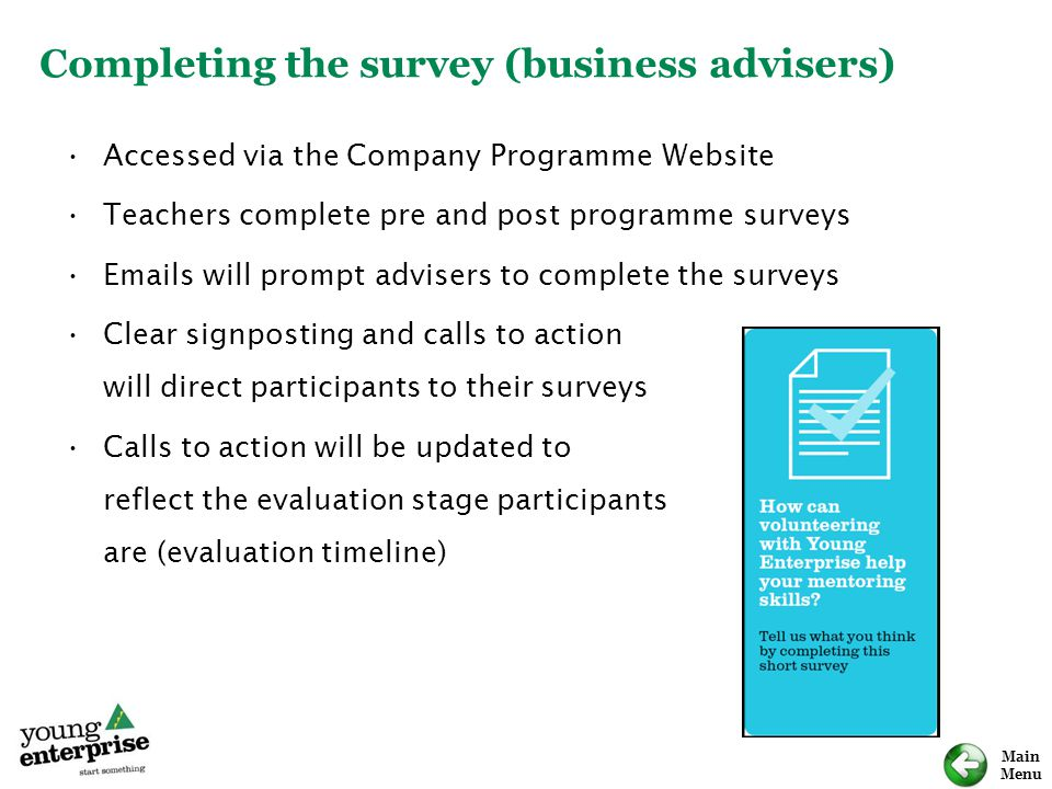 Main Menu Accessed via the Company Programme Website Teachers complete pre and post programme surveys Emails will prompt advisers to complete the surv