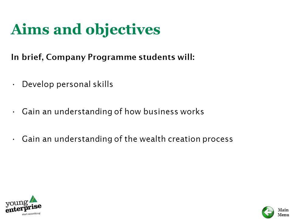 Main Menu Aims and objectives In brief, Company Programme students will: Develop personal skills Gain an understanding of how business works Gain an u