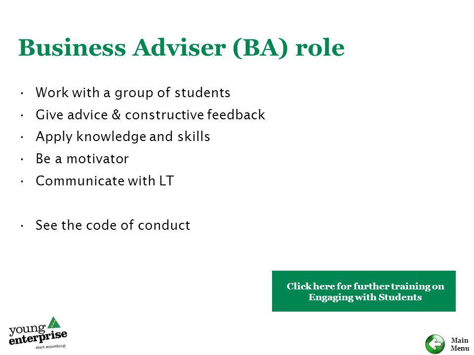 Main Menu Business Adviser (BA) role Work with a group of students Give advice & constructive feedback Apply knowledge and skills Be a motivator Commu