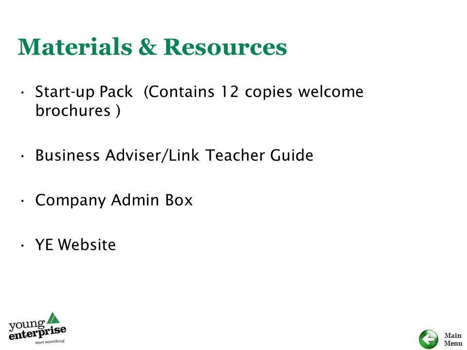 Main Menu Materials & Resources Start-up Pack (Contains 12 copies welcome brochures ) Business Adviser/Link Teacher Guide Company Admin Box YE Website