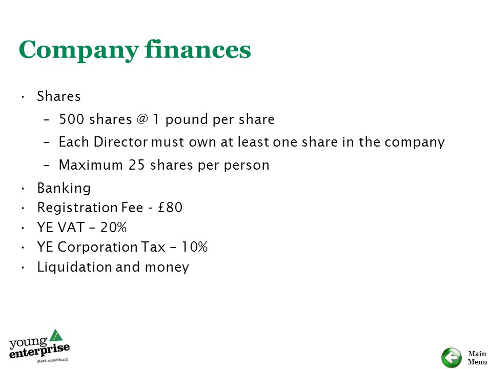 Main Menu Company finances Shares –500 shares @ 1 pound per share –Each Director must own at least one share in the company –Maximum 25 shares per per