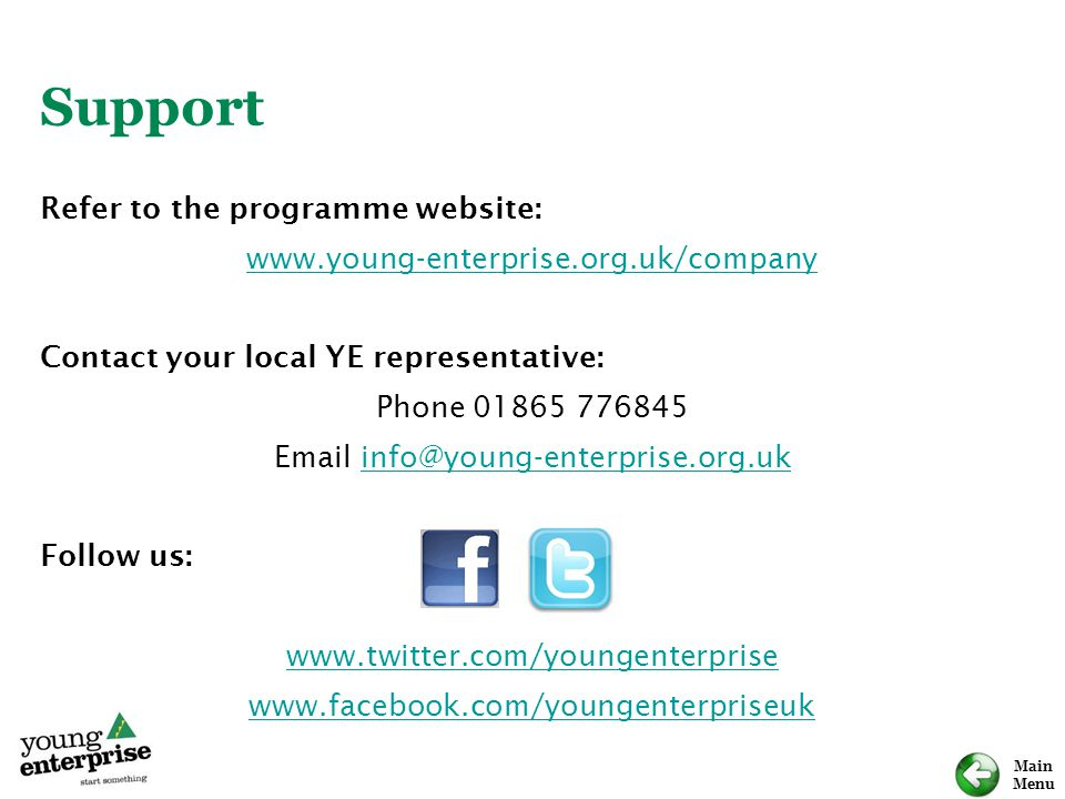 Main Menu Support Refer to the programme website: www.young-enterprise.org.uk/company Contact your local YE representative: Phone 01865 776845 Email i