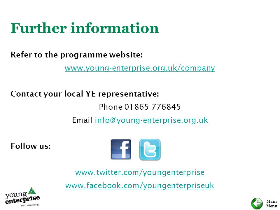 Main Menu Further information Refer to the programme website: www.young-enterprise.org.uk/company Contact your local YE representative: Phone 01865 77