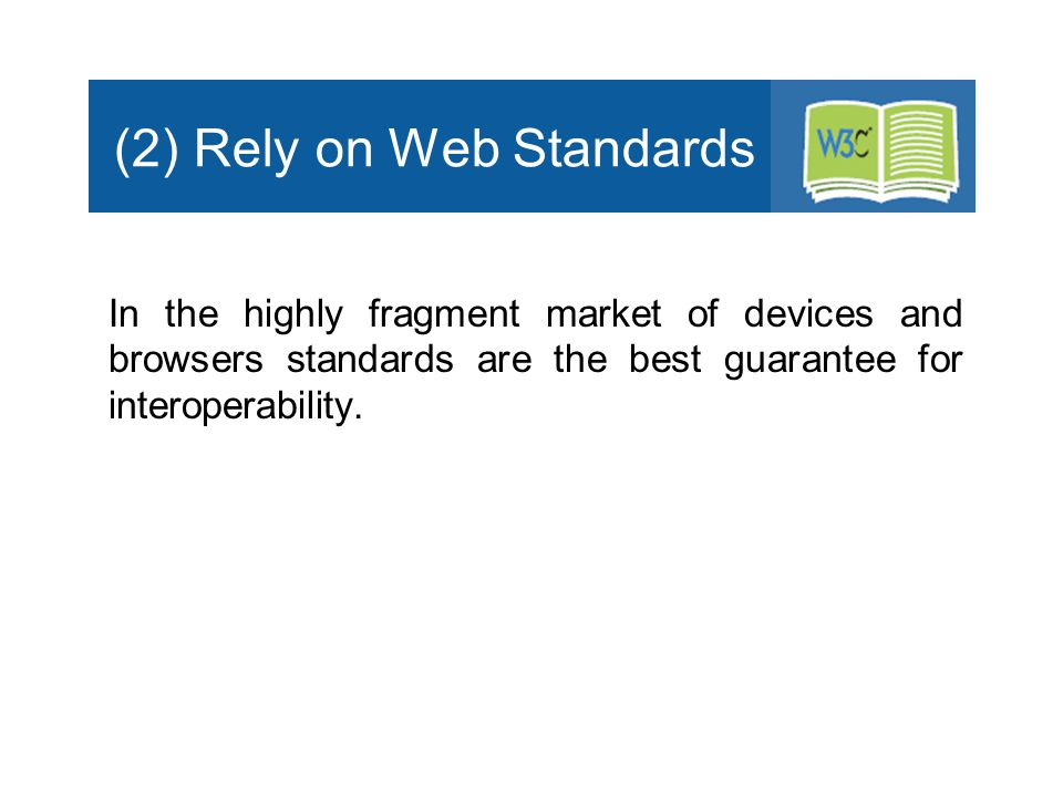 (2) Rely on Web Standards In the highly fragment market of devices and browsers standards are the best guarantee for interoperability.